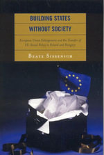 Building States without Society : European Union Enlargement and the Transfer of EU Social Policy to Poland and Hungary - Beate Sissenich
