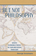 But Not Philosophy : Seven Introductions to Non-Western Thought - George Anastaplo