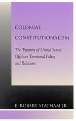 Colonial Constitutionalism : The Tyranny of United States' Offshore Territorial Policy and Relations - Robert E., Jr. Statham