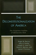 The Deconstitutionalization of America : The Forgotten Frailties of Democratic Rule - Roger M. Barrus