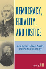 Democracy, Equality, and Justice : John Adams, Adam Smith, and Political Economy - John E. Hill