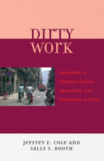 Dirty Work : Immigrants in Domestic Service, Agriculture, and Prostitution in Sicily - Jeffrey E. Cole
