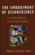 The Embodiment of Disobedience : Fat Black Women's Unruly Political Bodies - Andrea Elizabeth Shaw