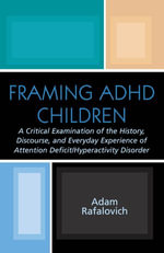 Framing ADHD Children : A Critical Examination of the History, Discourse, and Everyday Experience of Attention Deficit/Hyperactivity Disorder - Adam Rafalovich