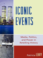 Iconic Events : Media, Politics, and Power in Retelling History - Patricia Leavy