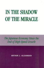 In the Shadow of the Miracle : The Japanese Economy Since the End of High-Speed Growth - Arthur J. Alexander