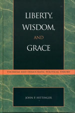 Liberty, Wisdom, and Grace : Thomism and Democratic Political Theory - John P. Hittinger