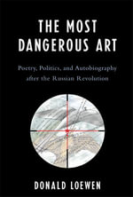 The Most Dangerous Art : Poetry, Politics, and Autobiography after the Russian Revolution - Donald Loewen