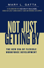Not Just Getting By : The New Era of Flexible Workforce Development - Mary L. Gatta