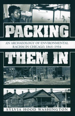 Packing Them In : An Archaeology of Environmental Racism in Chicago, 1865-1954 - Sylvia Hood Washington
