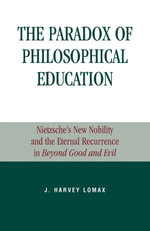 The Paradox of Philosophical Education : Nietzsche's New Nobility and the Eternal Recurrence in Beyond Good and Evil - Harvey J. Lomax