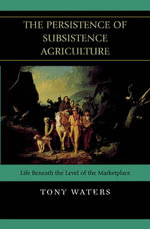 The Persistence of Subsistence Agriculture : Life Beneath the Level of the Marketplace - Tony Waters