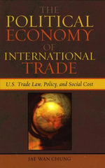 The Political Economy of International Trade : U.S. Trade Laws, Policy, and Social Cost - Jae Wan Chung