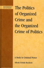 The Politics of Organized Crime and the Organized Crime of Politics : A Study in Criminal Power - Alfredo Schulte-Bockholt