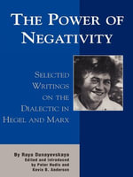 The Power of Negativity : Selected Writings on the Dialectic in Hegel and Marx - Raya Dunayevskaya