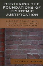 Restoring the Foundations of Epistemic Justification : A Direct Realist and Conceptualist Theory of Foundationalism - Steven Porter