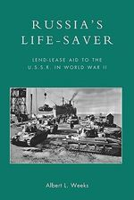 Russia's Life-Saver : Lend-Lease Aid to the U.S.S.R. in World War II - Albert L. Weeks