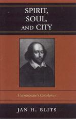 Spirit, Soul, and City : Shakespeare's 'Coriolanus' - Jan Blits