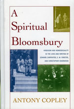 A Spiritual Bloomsbury : Hinduism and Homosexuality in the Lives and Writings of Edward Carpenter, E.M. Forster, and Christopher Isherwood - Antony Copley