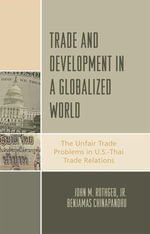 Trade and Development in a Globalized World : The Unfair Trade Problem in U.S.DThai Trade Relations - John M., Jr. Rothgeb