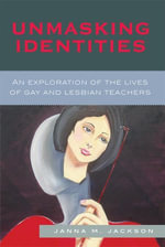 Unmasking Identities : An Exploration of the Lives of Gay and Lesbian Teachers - Janna Marie Jackson