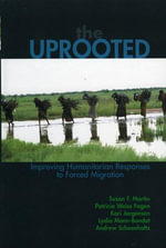 The Uprooted : Improving Humanitarian Responses to Forced Migration - Susan F. Martin
