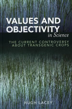 Values and Objectivity in Science : The Current Controversy about Transgenic Crops - Hugh Lacey