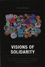 Visions of Solidarity : U.S. Peace Activists in Nicaragua from War to Women's Activism and Globalization - Clare M. Weber