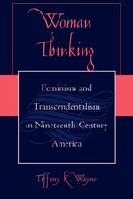 Woman Thinking : Feminism and Transcendentalism in Nineteenth-Century America - Tiffany K. Wayne