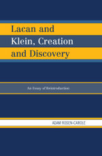 Lacan and Klein, Creation and Discovery : An Essay of Reintroduction - Adam Rosen-Carole