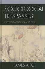 Sociological Trespasses : Interrogating Sin and Flesh - James Aho