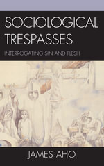 Sociological Trespasses : Interrogating Sin and Flesh - James Alfred Aho