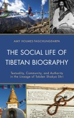 The Social Life of Tibetan Biography : Textuality, Community, and Authority in the Lineage of Tokden Shakya Shri - Amy Holmes-Tagchungdarpa