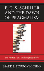 F.C.S. Schiller and the Dawn of Pragmatism : The Rhetoric of a Philosophical Rebel - Mark J. Porrovecchio