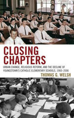 Closing Chapters : Urban Change, Religious Reform, and the Decline of Youngstown's Catholic Elementary Schools, 1960-2006 - Thomas G. Welsh