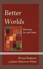 Better Worlds : Education, Art, and Utopia - Peter Roberts