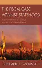 The Fiscal Case Against Statehood : Accounting for Statehood in New Mexico and Arizona - Stephanie D. Moussalli