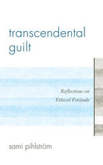 Transcendental Guilt : Reflections on Ethical Finitude - Sami Pihlstrsm