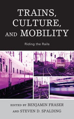 Trains, Culture, and Mobility : Riding the Rails - Benjamin Fraser