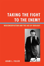 Taking the Fight to the Enemy : Neoconservatism and the Age of Ideology - Adam L. Fuller