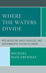 Where the Waters Divide : Neoliberalism, White Privilege, and Environmental Racism in Canada - Michael Mascarenhas