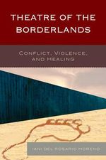 Theatre of the Borderlands : Conflict, Violence, and Healing - Iani del Rosario Moreno