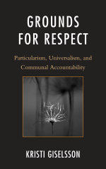 Grounds for Respect : Particularism, Universalism, and Communal Accountability - Kristi Giselsson