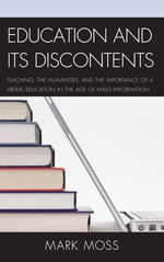 Education and Its Discontents : Teaching, the Humanities, and the Importance of a Liberal Education in the Age of Mass Information - Mark Moss