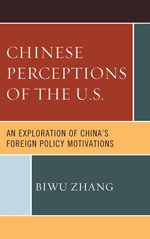 Chinese Perceptions of the U.S. : An Exploration of China's Foreign Policy Motivations - Biwu Zhang