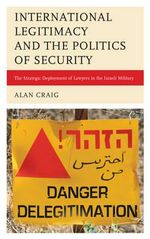 Politics, Security, and International Legitimacy : The Role of Lawyers in the Israeli Military - Alan Craig