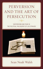 The Perversion and the Art of Persecution : Esotericism and Fear in the Political Philosophy of Leo Strauss - Sean Noah Walsh