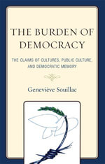 The Burden of Democracy : The Claims of Culture, Public Culture, and Democratic Memory - Geneviève Souillac