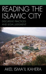 Reading the Islamic City : Discursive Practices and Legal Judgment - Akel Isma'il Kahera
