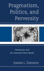 Pragmatism, Politics, and Perversity : Democracy and the American Party Battle - Joseph L. Esposito